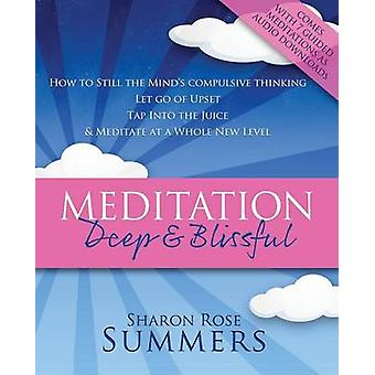 Meditation  Deep and Blissful with Seven Guided Meditations How to Still the Minds Compulsive Thinking Let Go of Upset Tap Into the Juice and M by Summers & Sharon Rose