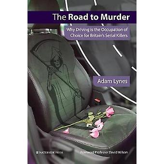 The Road to Murder Why Driving is the Occupation of Choice for Britains Serial Killers by Lynes & Adam