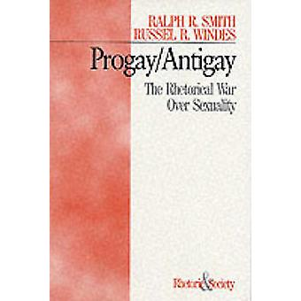 ProgayAntigay The Rhetorical War Over Sexuality by Smith & Ralph R.