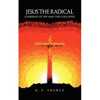 Jesus the Radical A Portrait of the Man they Crucified by France & R. T.