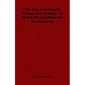 The Rise And Growth Of American Politics A Sketch of Constitutional Development von Ford & Henry Jones