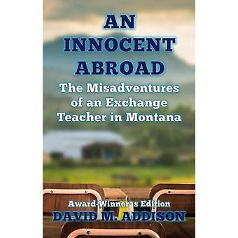 An Innocent Abroad The Misadventures of an Exchange Teacher in Montana AwardWinners Edition by Addison & David M.