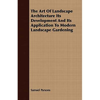 The Art Of Landscape Architecture Its Development And Its Application To Modern Landscape Gardening by Parsons & Samuel