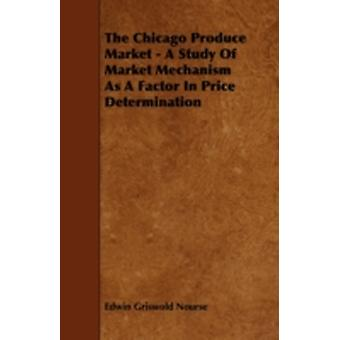 The Chicago Produce Market  A Study Of Market Mechanism As A Factor In Price Determination by Nourse & Edwin Griswold