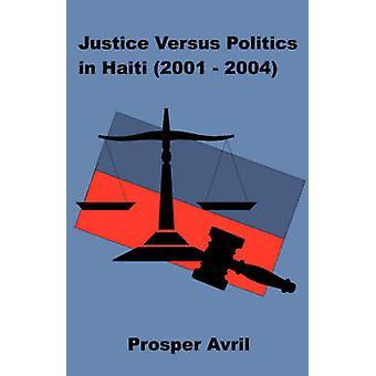 Justice versus Politics in Haiti 20012004 by Avril & Prosper