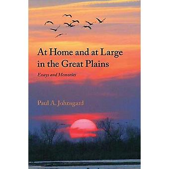 At Home and at Large in the Great Plains Essays and Memories by Johnsgard & Paul