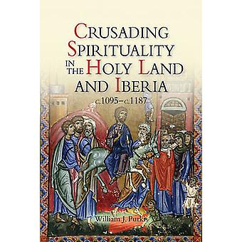 Crusading Spirituality in the Holy Land and Iberia C.1095C.1187 by Purkis & William J.