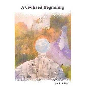 A Civilised Beginning  The Human Social Journey by Soltani & Hamid