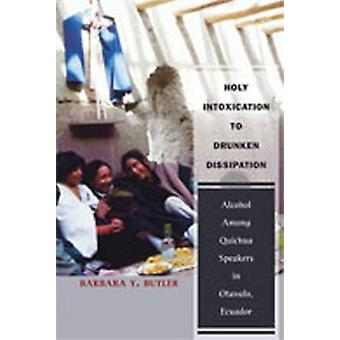 Holy Intoxication to Drunken Dissipation Alcohol Among Quichua Speakers in Otavalo Ecuador by Butler & Barbara Y.