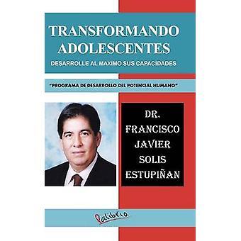 TRANSFORMANDO ADOLESCENTES DESARROLLE AL MAXIMO SUS CAPACIDADES PROGRAMA DE DESARROLLO DEL POTENCIAL HUMANO by ESTUPIAN & DR. FRANCISCO JAVIER SOLIS