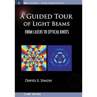 A Guided Tour of Light Beams From Lasers to Optical Knots by Simon & David S