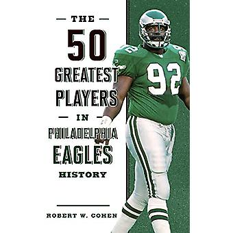 The 50 Greatest Players in Philadelphia Eagles History by Robert W. C