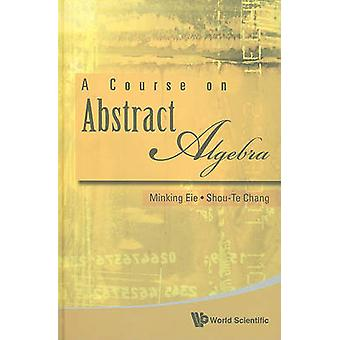 A Course on Abstract Algebra by Minking Eie - 9789814271882 Book