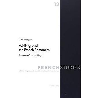 Walking and the French Romantics - Rousseau to Sand and Hugo by C.W. T