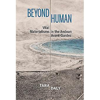 Beyond Human - Vital Materialisms in the Andean Avant-Gardes by Tara D