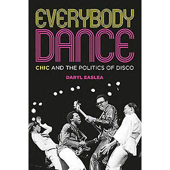 Everybody Dance - Chic and the Politics of Disco by Daryl Easlea - 978