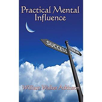 Practical Mental Influence by William Walker Atkinson - 9781515437888