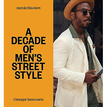Men In this Town A Decade of Mens Street Style by Giuseppe Santamaria