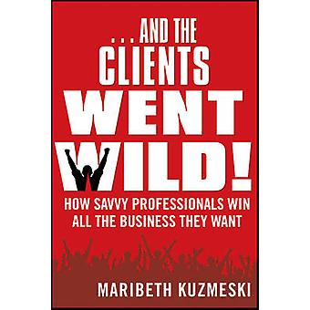 And the Clients Went Wild! - How Savvy Professionals Win All the Busin