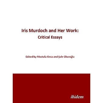 Iris Murdoch and Her Work - Critical Essays by Mustafa Kirca - Sule Ok