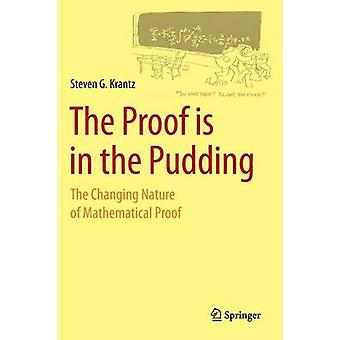 The Proof Is in the Pudding The Changing Nature of Mathematical Proof by Krantz & Steven G.