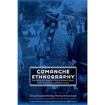 Comanche Ethnography Field Notes of E. Adamson Hoebel Waldo R. Wedel Gustav G. Carlson and Robert H. Lowie by Kavanagh & Thomas W
