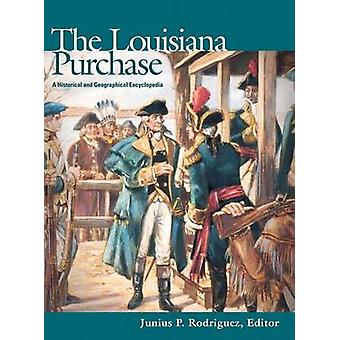The Louisiana Purchase A Historical and Geographical Encyclopedia by Rodriguez & Junius P.