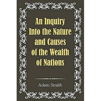 An Inquiry Into the Nature and Causes of the Wealth of Nations by Smith & Adam
