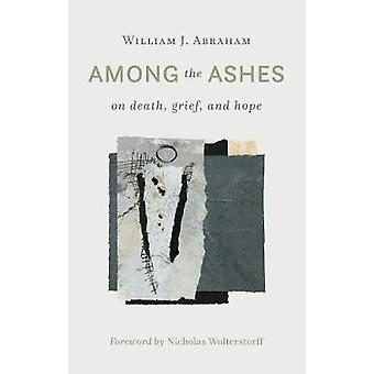 Among the Ashes - On Death - Grief - and Hope by William J. Abraham -