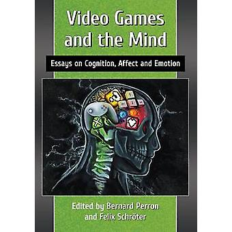 Video Games and the Mind - Essays on Cognition - Affect and Emotion by