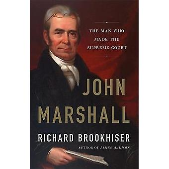 John Marshall - The Man Who Made the Supreme Court by Richard Brookhis
