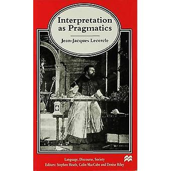 Interpretation as Pragmatics by Lecercle & JeanJacques Professor of Eng