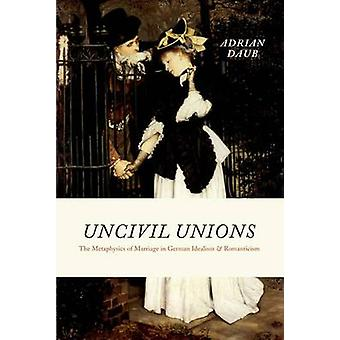 Uncivil Unions - The Metaphysics of Marriage in German Idealism and Ro