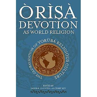 Orisa Devotion as World Religion by Edited by Jacob K Olupona & Edited by Terry Rey
