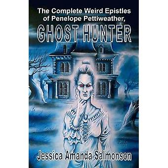 The Complete Weird Epistles of Penelope Pettiweather Ghost Hunter by Salmonson & Jessica Amanda