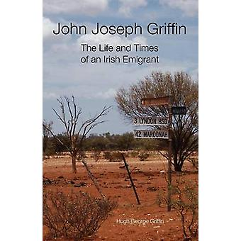 John Joseph Griffin The Life and Times of an Irish Emigrant by Griffin & Hugh George
