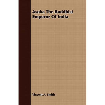 Asoka the Buddhist Emperor of India by Smith & Vincent Arthur