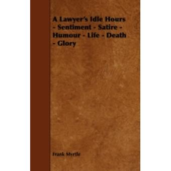 A Lawyers Idle Hours  Sentiment  Satire  Humour  Life  Death  Glory by Myrtle & Frank