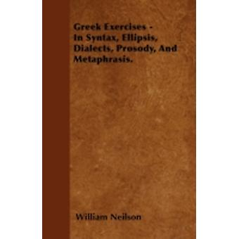 Greek Exercises  In Syntax Ellipsis Dialects Prosody And Metaphrasis. by Neilson & William