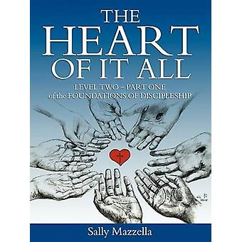The Heart of It All Level TwoPart One of the Foundations of Discipleship by Mazzella & Sally