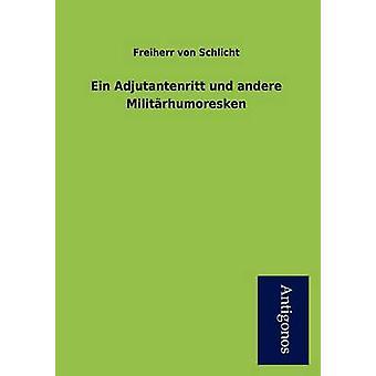 Ein Adjutantenritt Und Andere Milit Rhumoresken by Von Schlicht & Freiherr