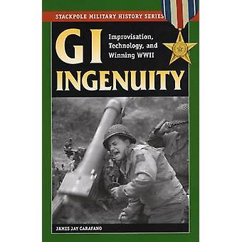 GI Ingenuity Improvisation Technology and Winning World War II by Carafano & James Jay
