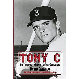 Tony C The Triumph and Tragedy of Tony Conigliaro by Cataneo & David