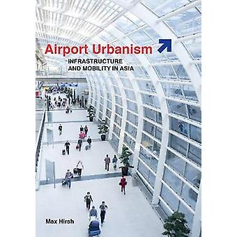 Flyplassen urbanisme - infrastruktur og mobilitet i Asia av Max Hirsh-