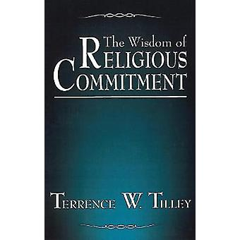 The Wisdom of Religious Commitment by Terrence W. Tilley - 9780878403