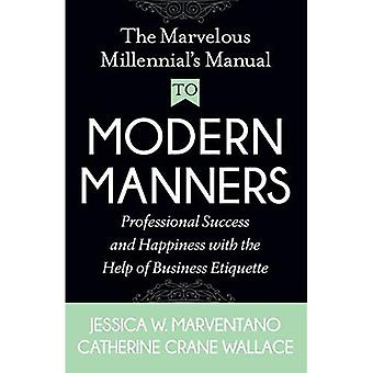 The Marvelous Millennial's Manual To Modern Manners: Professional Success and Happiness with the Help of� Business Etiquette