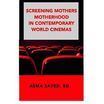 Screening Mothers - Motherhood in Contemporary World Cinemas by Asma S