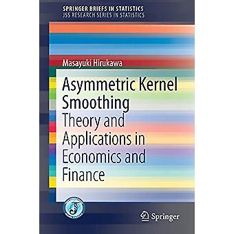 Asymmetric Kernel Smoothing - Theory and Applications in Economics and