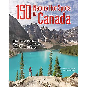 150 Nature Hot Spots in Canada The Best Parks Conservation Areas and Wild Places by Debbie Olsen