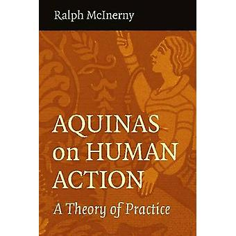 Aquinas on Human Action - A Theory of Practice by Ralph McInerny - 978
